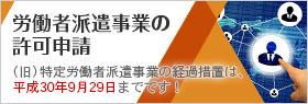 労働者派遣事業の許可申請|(旧)特定労働者派遣事業の経過措置は、平成30年9月29日までです。